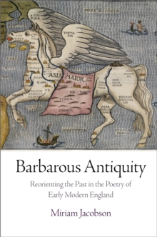 Barbarous Antiquity : Reorienting the Past in the Poetry of Early Modern England, Hardback Book