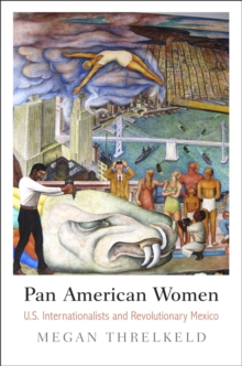 Pan American Women : U.S. Internationalists and Revolutionary Mexico, Hardback Book