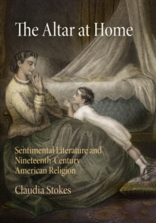 The Altar at Home : Sentimental Literature and Nineteenth-Century American Religion, Hardback Book