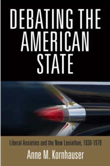 Debating the American State : Liberal Anxieties and the New Leviathan, 1930-1970, Hardback Book