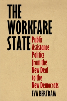 The Workfare State : Public Assistance Politics from the New Deal to the New Democrats, Hardback Book