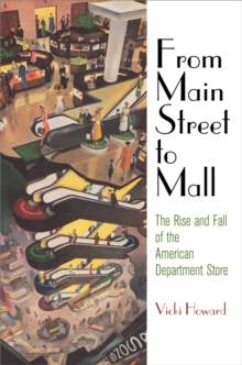 From Main Street to Mall : The Rise and Fall of the American Department Store, Hardback Book
