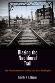 Blazing the Neoliberal Trail : Urban Political Development in the United States and the United Kingdom, Hardback Book
