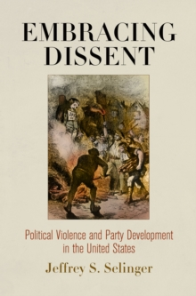 Embracing Dissent : Political Violence and Party Development in the United States, Hardback Book