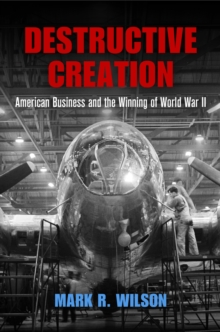 Destructive Creation : American Business and the Winning of World War II, Hardback Book