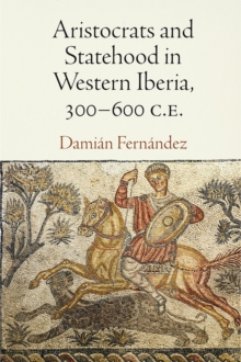 Aristocrats and Statehood in Western Iberia, 300-600 C.E., Hardback Book