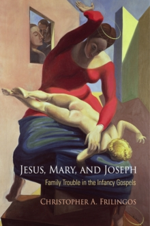 Jesus, Mary, and Joseph : Family Trouble in the Infancy Gospels, Hardback Book