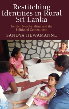 Restitching Identities in Rural Sri Lanka : Gender, Neoliberalism, and the Politics of Contentment, Hardback Book
