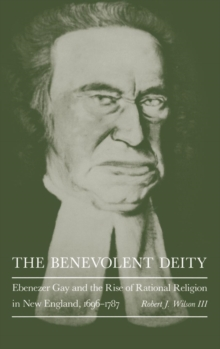 The Benevolent Deity : Ebenezer Gay and the Rise of Rational Religion in New England, 1696-1787, Hardback Book