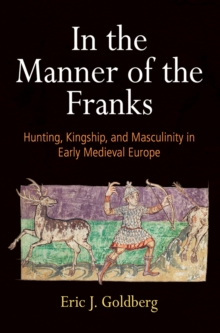In the Manner of the Franks : Hunting, Kingship, and Masculinity in Early Medieval Europe, PDF eBook