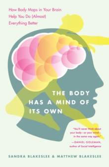 The Body Has a Mind of it's Own : How Body Maps in Your Brain Help You Do (almost) Everything Better, Paperback Book