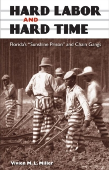 "Hard Labor and Hard Time : Florida's """"Sunshine Prison"""" and Chain Gangs, Hardback Book"