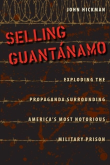 Selling Guantanamo : Exploding the Propaganda Surrounding America's Most Notorious Military Prison, Hardback Book