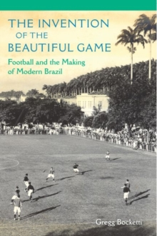 The Invention of the Beautiful Game : Football and the Making of Modern Brazil, Paperback / softback Book