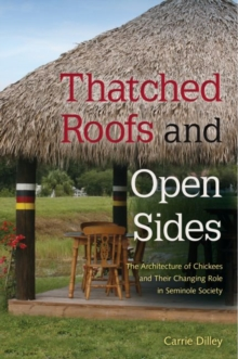 Thatched Roofs and Open Sides : The Architecture of Chickees and Their Changing Role in Seminole Society, Paperback / softback Book