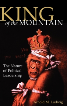 King of the Mountain : The Nature of Political Leadership, Hardback Book