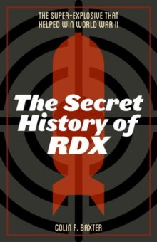 The Secret History of RDX : The Super-Explosive that Helped Win World War II, Hardback Book