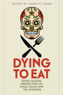 Dying to Eat : Cross-Cultural Perspectives on Food, Death, and the Afterlife, Paperback / softback Book