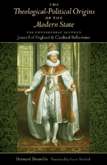 The Theological-Political Origins of the Modern State : The Controversy between James I of England and Cardinal Bellarmine, Hardback Book