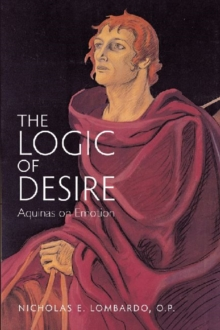 The Logic of Desire : Aquinas on Emotion, Paperback / softback Book