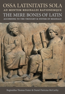 Ossa Latinitatis Sola Ad Mentem Reginaldi Rationemque : The Mere Bones of Latin According to the Thought and System of Reginald, Paperback / softback Book