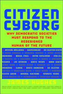 Citizen Cyborg : Why Democratic Societies Must Respond To The Redesigned Human Of The Future, Hardback Book
