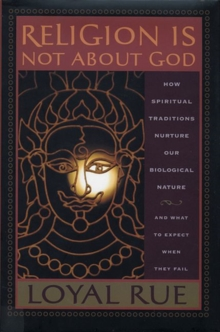 Religion is Not About God : How Spiritual Traditions Nurture Our Biological Nature and What to Expect When They Fail, Paperback / softback Book