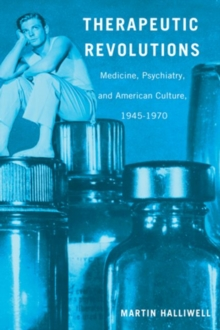 Therapeutic Revolutions : Medicine, Psychiatry, and American Culture, 1945-1970, Paperback / softback Book