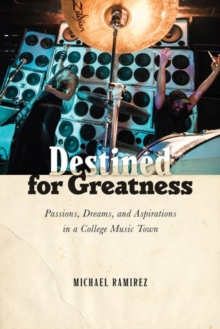Destined for Greatness : Passions, Dreams, and Aspirations in a College Music Town, Paperback / softback Book