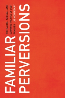 Familiar Perversions : The Racial, Sexual, and Economic Politics of LGBT Families, Paperback Book