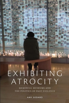 Exhibiting Atrocity : Memorial Museums and the Politics of Past Violence, Hardback Book