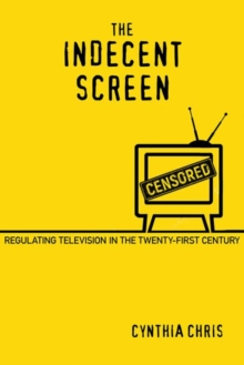 The Indecent Screen : Regulating Television in the Twenty-First Century, Paperback / softback Book