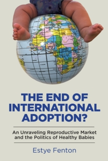 The End of International Adoption? : An Unraveling Reproductive Market and the Politics of Healthy Babies, Hardback Book