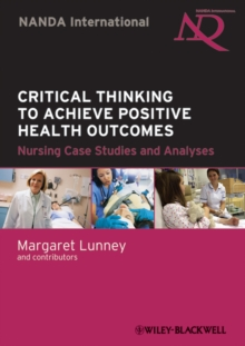 Critical Thinking to Achieve Positive Health Outcomes : Nursing Case Studies and Analyses, Paperback / softback Book