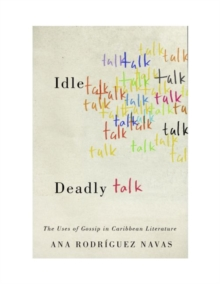 Idle Talk, Deadly Talk : The Uses of Gossip in Caribbean Literature, Hardback Book