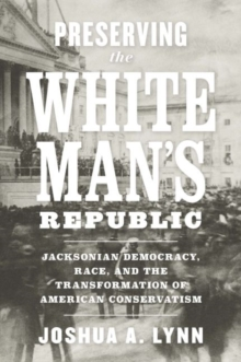 Preserving the White Man's Republic : Jacksonian Democracy, Race, and the Transformation of American Conservatism, Hardback Book