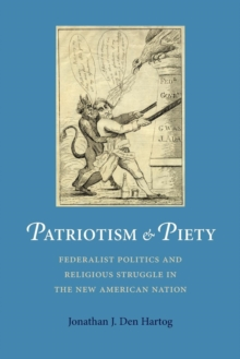 Patriotism and Piety : Federalist Politics and Religious Struggle in the New American Nation, Paperback / softback Book