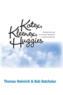 Kotex, Kleenex, Huggies : Kimberly-Clark and the Consumer Revolution in American Business, Paperback / softback Book