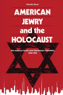 American Jewry And The Holocaust : The American Jewish Joint Distribution Committee, 1939-1945, Paperback / softback Book