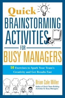 Quick Brainstorming Activities for Busy Managers : 50 Exercises to Spark Your Team's Creativity and Get Results Fast, Paperback / softback Book