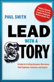 Lead with a Story: A Guide to Crafting Business Narratives that Captivate, Convince, and Inspire, Hardback Book