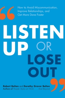 Listen Up or Lose Out : How to Avoid Miscommunication, Improve Relationships, and Get More Done Faster, Paperback / softback Book
