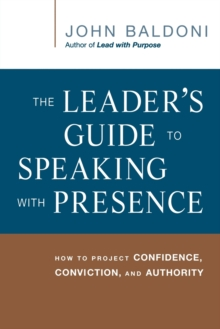 The Leader's Guide to Speaking with Presence : How to Project Confidence, Conviction, and Authority, Paperback / softback Book