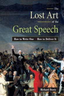 The Lost Art of the Great Speech : How to Write One - How to Deliver it, Paperback Book