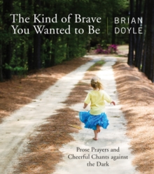 The Kind of Brave You Wanted to Be : Prose Prayers and Cheerful Chants against the Dark, Paperback / softback Book