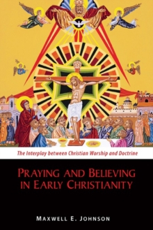 Praying and Believing in Early Christianity : The Interplay between Christian Worship and Doctrine, Paperback / softback Book