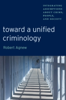 Toward a Unified Criminology : Integrating Assumptions about Crime, People and Society, Paperback Book