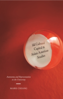 The Cultural Capital of Asian American Studies : Autonomy and Representation in the University, Paperback Book