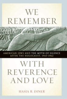 We Remember with Reverence and Love : American Jews and the Myth of Silence after the Holocaust, 1945-1962, Paperback / softback Book