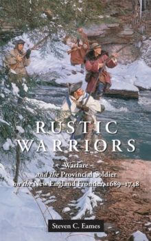 Rustic Warriors : Warfare and the Provincial Soldier on the New England Frontier, 1689-1748, Hardback Book